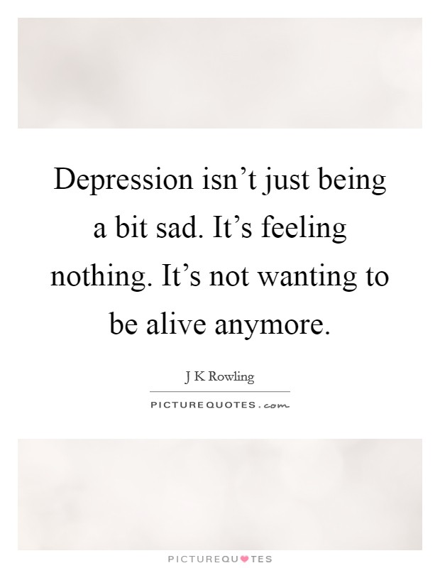 Depression isn't just being a bit sad. It's feeling nothing. It's not wanting to be alive anymore. Picture Quote #1