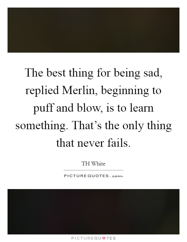 The best thing for being sad, replied Merlin, beginning to puff and blow, is to learn something. That's the only thing that never fails Picture Quote #1