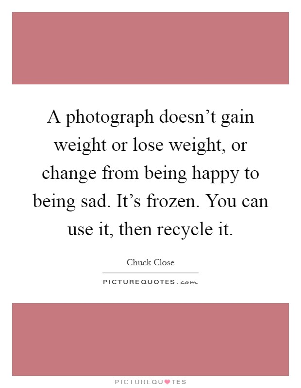 A photograph doesn't gain weight or lose weight, or change from being happy to being sad. It's frozen. You can use it, then recycle it Picture Quote #1