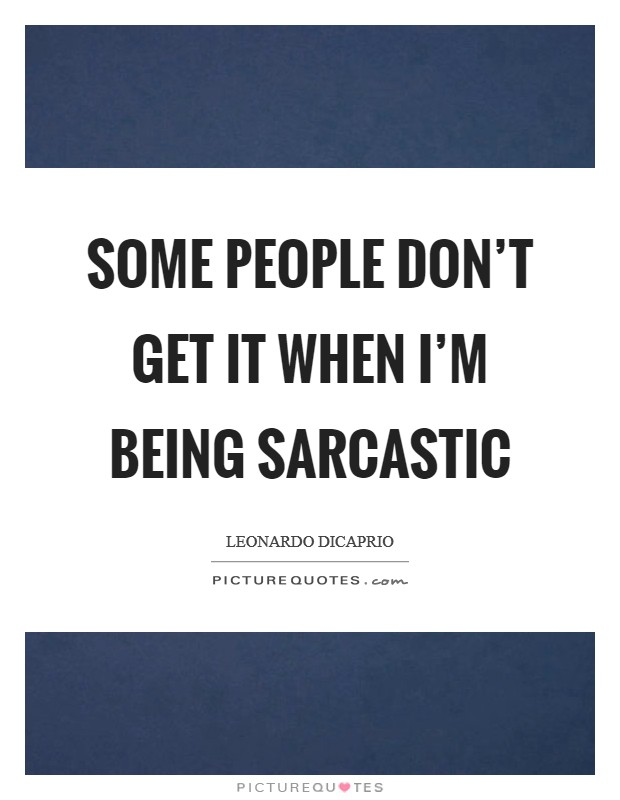 Some people don't get it when I'm being sarcastic Picture Quote #1