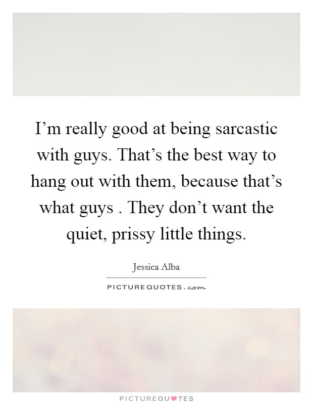 I'm really good at being sarcastic with guys. That's the best way to hang out with them, because that's what guys . They don't want the quiet, prissy little things Picture Quote #1