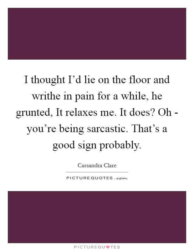 I thought I'd lie on the floor and writhe in pain for a while, he grunted, It relaxes me. It does? Oh - you're being sarcastic. That's a good sign probably Picture Quote #1