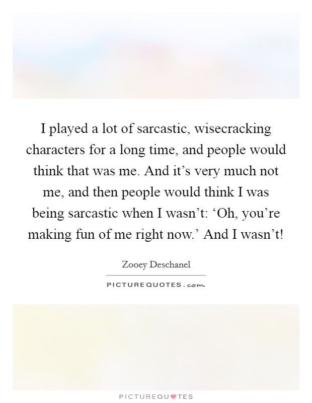 I played a lot of sarcastic, wisecracking characters for a long time, and people would think that was me. And it's very much not me, and then people would think I was being sarcastic when I wasn't: 'Oh, you're making fun of me right now.' And I wasn't! Picture Quote #1