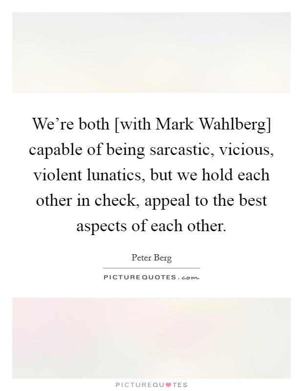 We're both [with Mark Wahlberg] capable of being sarcastic, vicious, violent lunatics, but we hold each other in check, appeal to the best aspects of each other Picture Quote #1