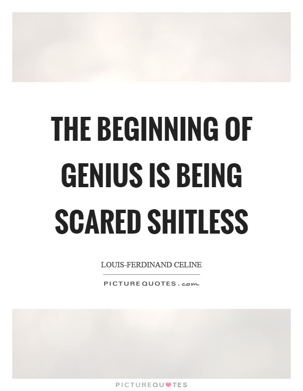 The beginning of genius is being scared shitless Picture Quote #1