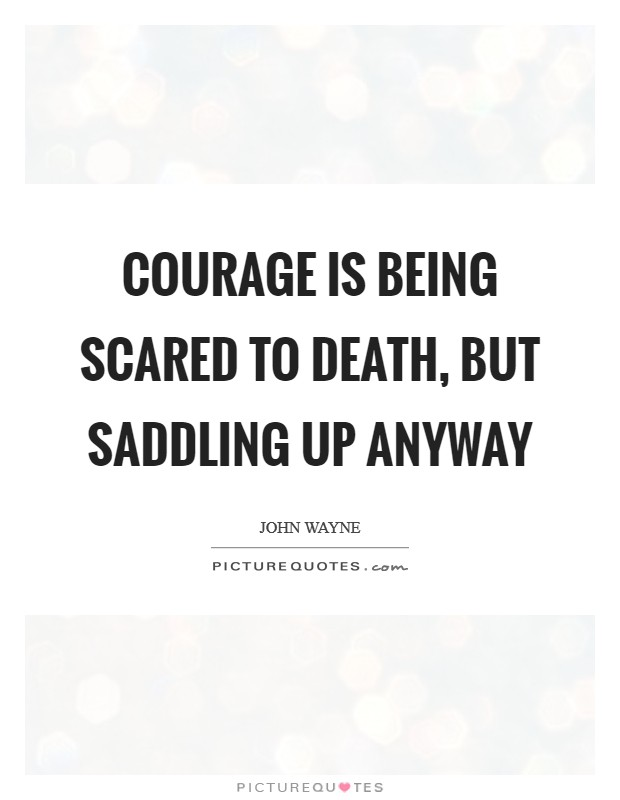 Courage is being scared to death, but saddling up anyway Picture Quote #1