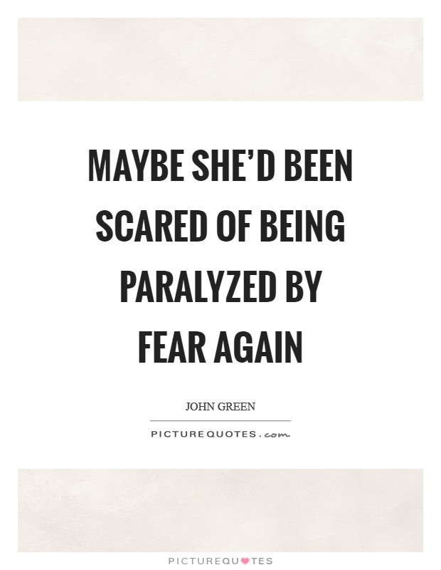 Maybe she'd been scared of being paralyzed by fear again Picture Quote #1