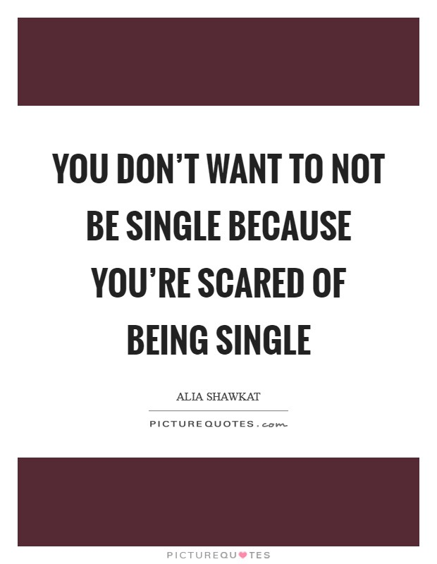 You don't want to not be single because you're scared of being single Picture Quote #1