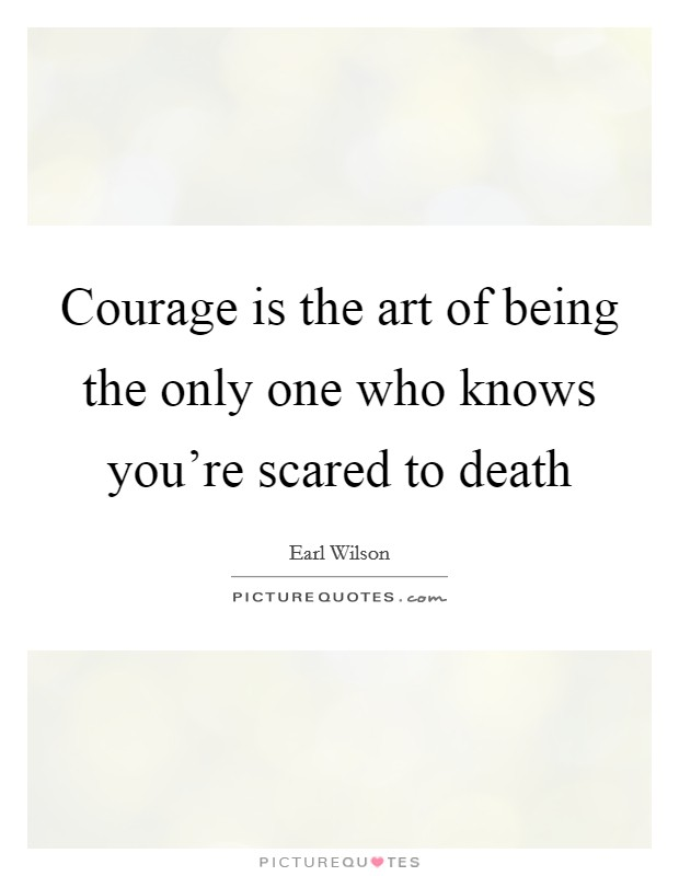 Courage is the art of being the only one who knows you're scared to death Picture Quote #1