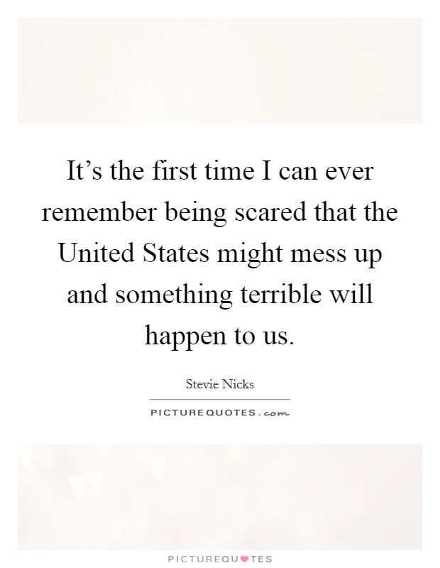 It's the first time I can ever remember being scared that the United States might mess up and something terrible will happen to us Picture Quote #1