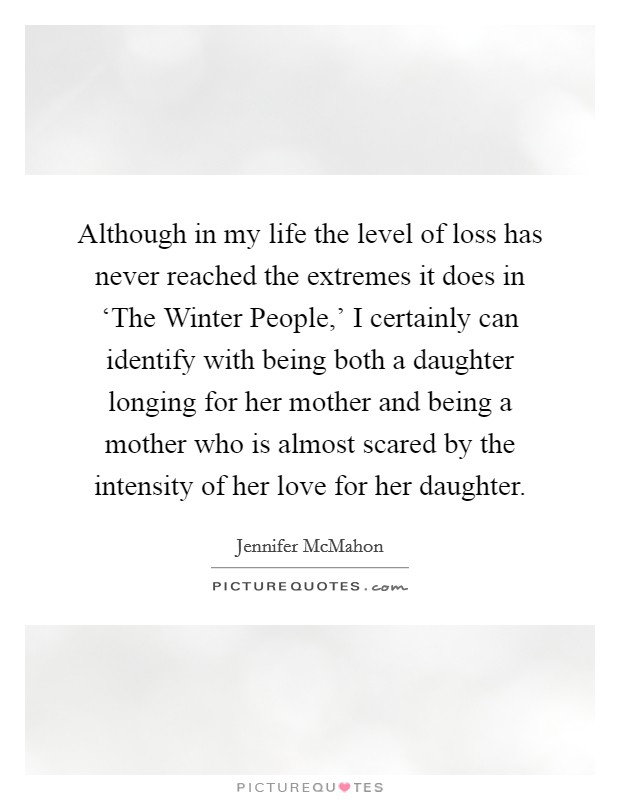 Although in my life the level of loss has never reached the extremes it does in 'The Winter People,' I certainly can identify with being both a daughter longing for her mother and being a mother who is almost scared by the intensity of her love for her daughter Picture Quote #1