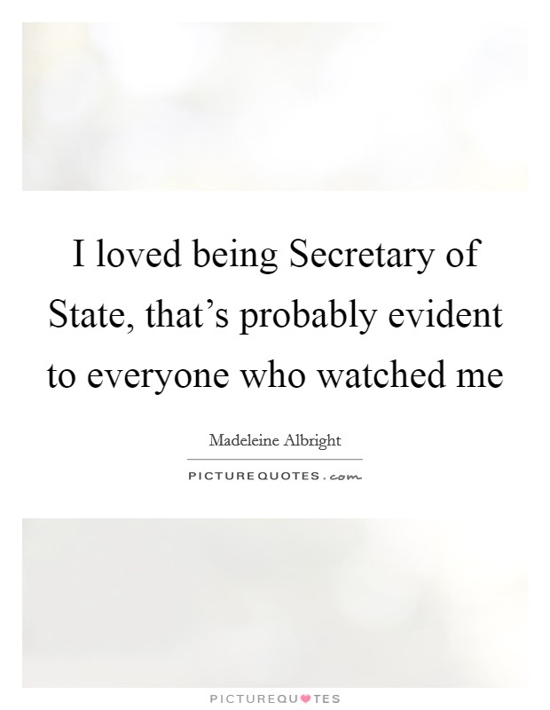 I loved being Secretary of State, that's probably evident to everyone who watched me Picture Quote #1
