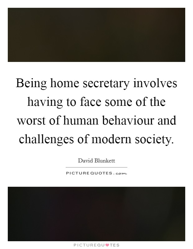 Being home secretary involves having to face some of the worst of human behaviour and challenges of modern society Picture Quote #1