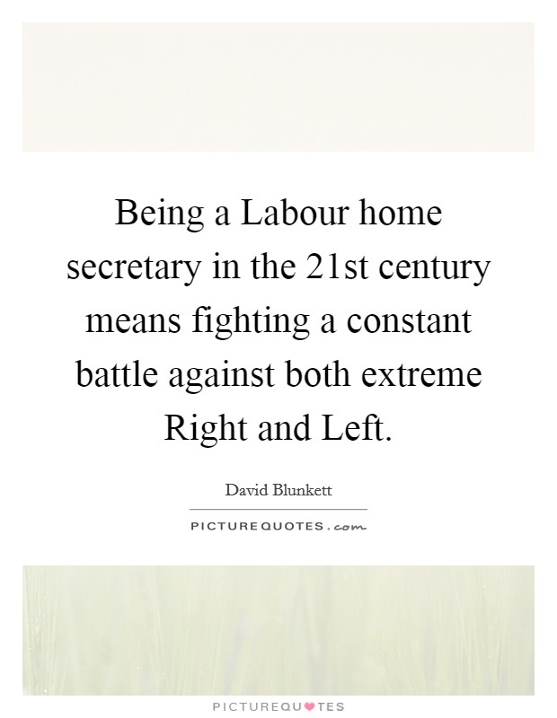 Being a Labour home secretary in the 21st century means fighting a constant battle against both extreme Right and Left Picture Quote #1
