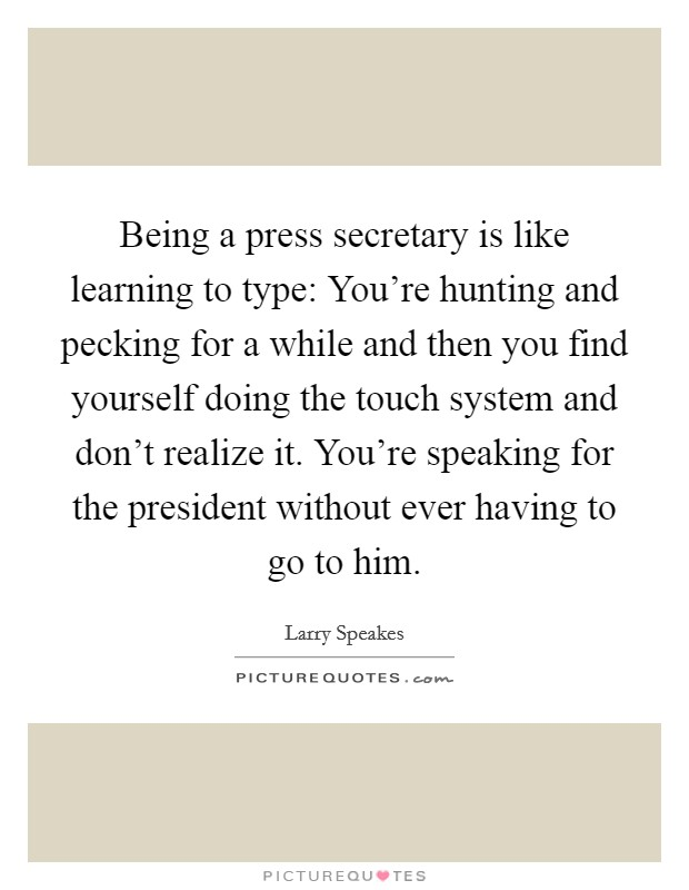 Being a press secretary is like learning to type: You're hunting and pecking for a while and then you find yourself doing the touch system and don't realize it. You're speaking for the president without ever having to go to him Picture Quote #1