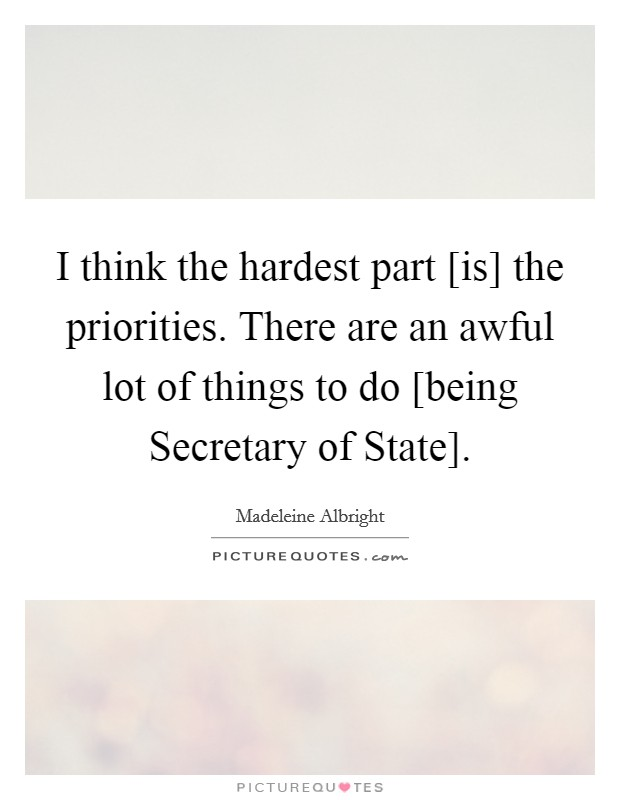 I think the hardest part [is] the priorities. There are an awful lot of things to do [being Secretary of State] Picture Quote #1