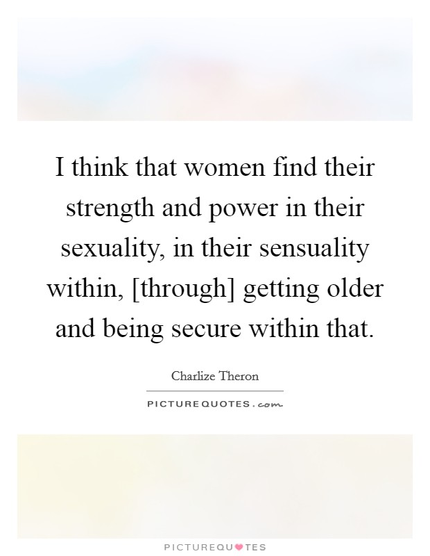 I think that women find their strength and power in their sexuality, in their sensuality within, [through] getting older and being secure within that Picture Quote #1