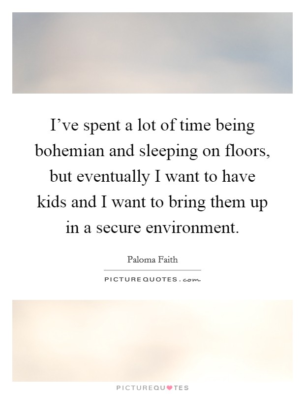 I've spent a lot of time being bohemian and sleeping on floors, but eventually I want to have kids and I want to bring them up in a secure environment Picture Quote #1