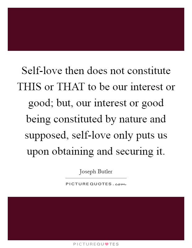 Self-love then does not constitute THIS or THAT to be our interest or good; but, our interest or good being constituted by nature and supposed, self-love only puts us upon obtaining and securing it Picture Quote #1