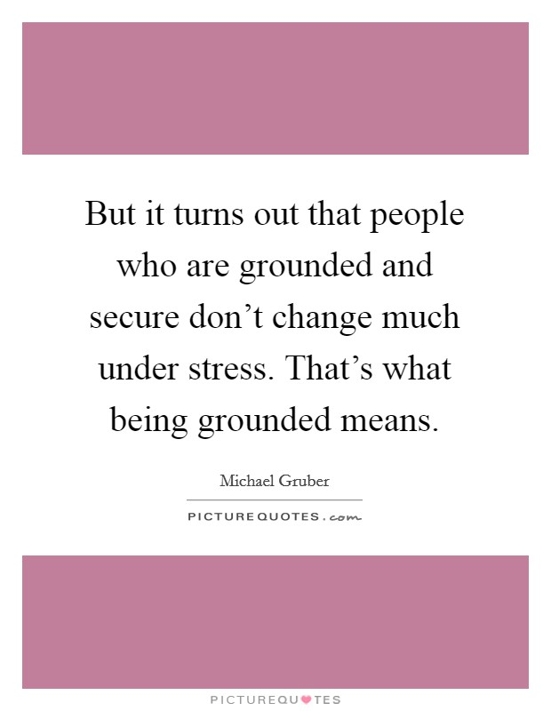 But it turns out that people who are grounded and secure don't change much under stress. That's what being grounded means Picture Quote #1
