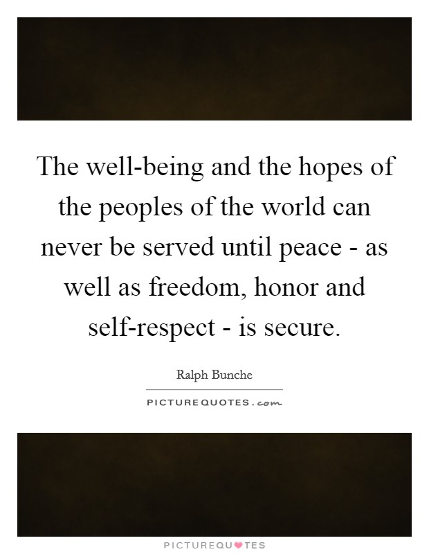 The well-being and the hopes of the peoples of the world can never be served until peace - as well as freedom, honor and self-respect - is secure Picture Quote #1