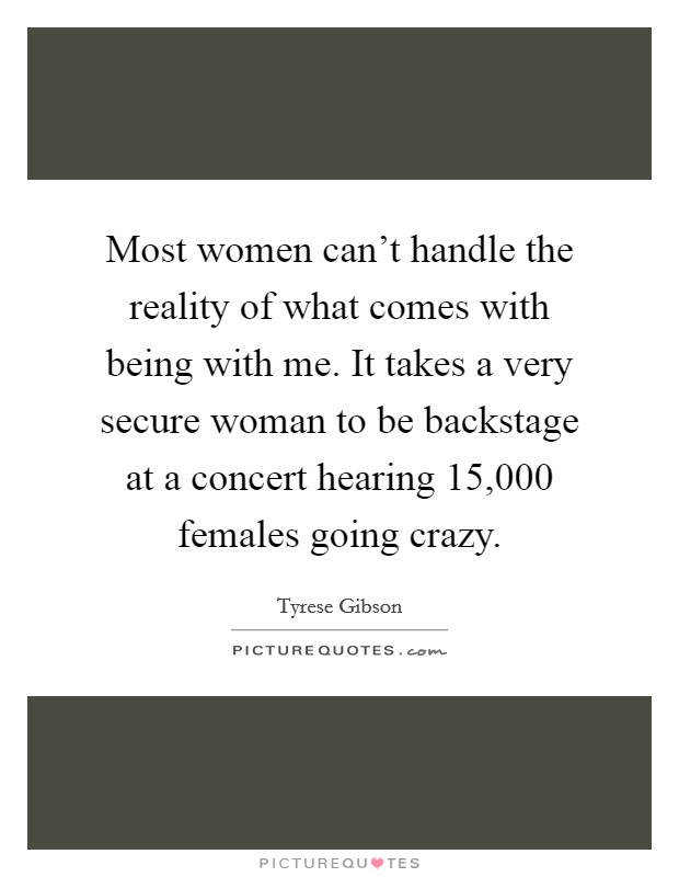 Most women can't handle the reality of what comes with being with me. It takes a very secure woman to be backstage at a concert hearing 15,000 females going crazy Picture Quote #1