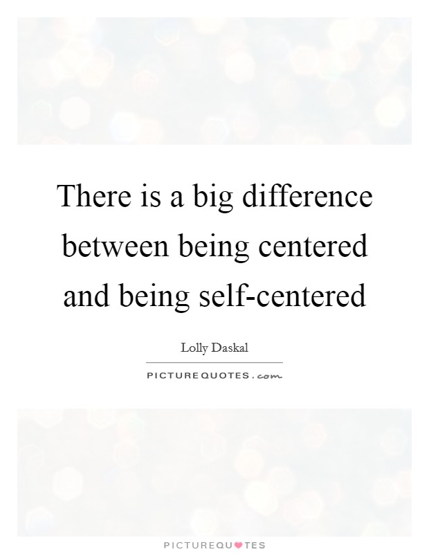 There is a big difference between being centered and being self-centered Picture Quote #1