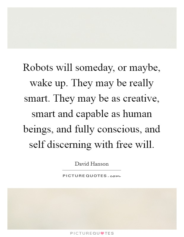 Robots will someday, or maybe, wake up. They may be really smart. They may be as creative, smart and capable as human beings, and fully conscious, and self discerning with free will Picture Quote #1