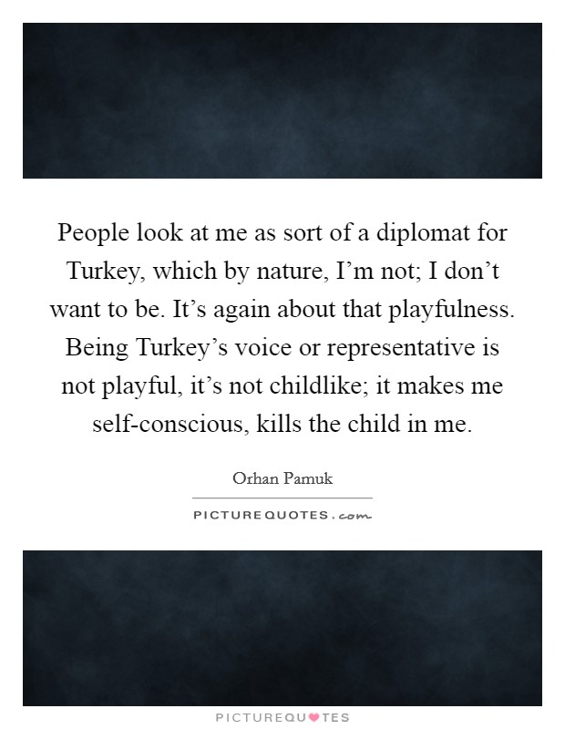 People look at me as sort of a diplomat for Turkey, which by nature, I'm not; I don't want to be. It's again about that playfulness. Being Turkey's voice or representative is not playful, it's not childlike; it makes me self-conscious, kills the child in me Picture Quote #1