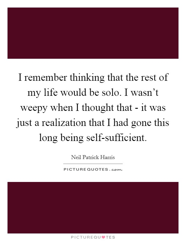 I remember thinking that the rest of my life would be solo. I wasn't weepy when I thought that - it was just a realization that I had gone this long being self-sufficient Picture Quote #1