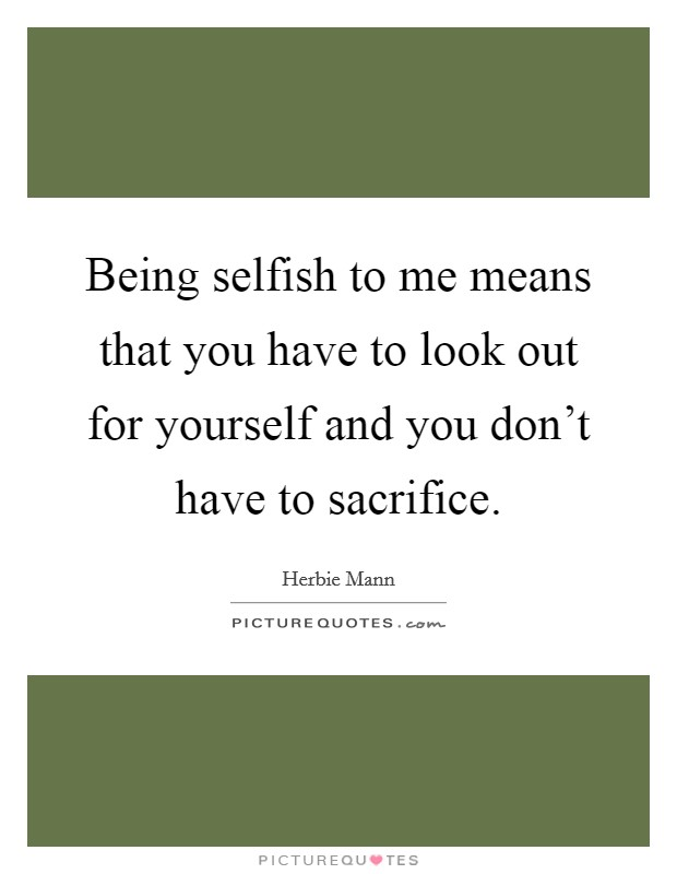Being selfish to me means that you have to look out for yourself and you don't have to sacrifice Picture Quote #1