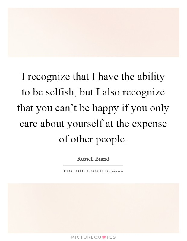 I recognize that I have the ability to be selfish, but I also recognize that you can't be happy if you only care about yourself at the expense of other people Picture Quote #1