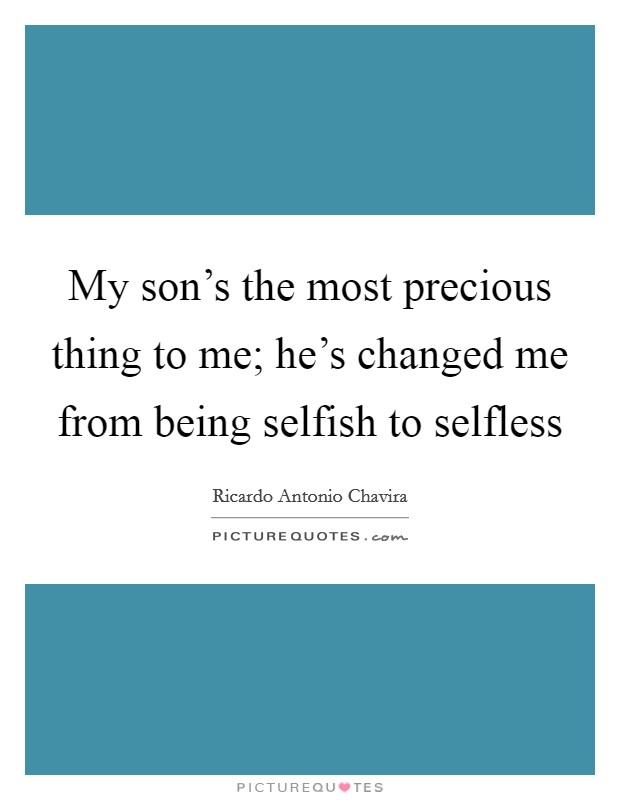 My son's the most precious thing to me; he's changed me from being selfish to selfless Picture Quote #1