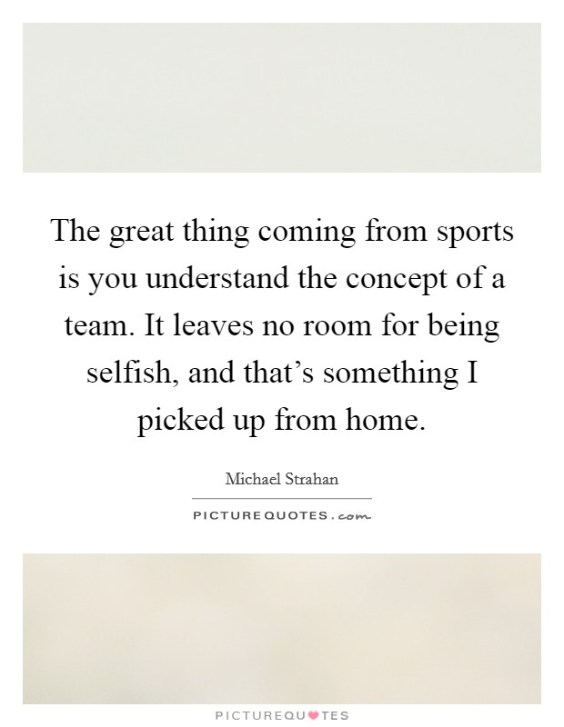 The great thing coming from sports is you understand the concept of a team. It leaves no room for being selfish, and that's something I picked up from home Picture Quote #1