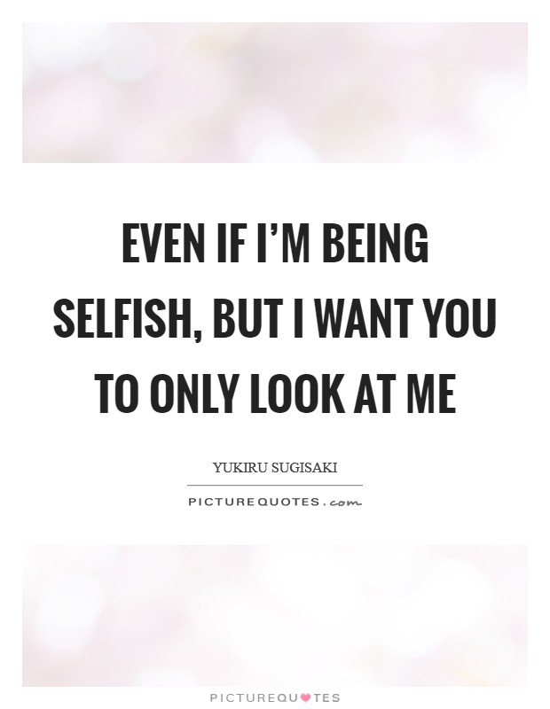 Even if I'm being selfish, but I want you to only look at me Picture Quote #1