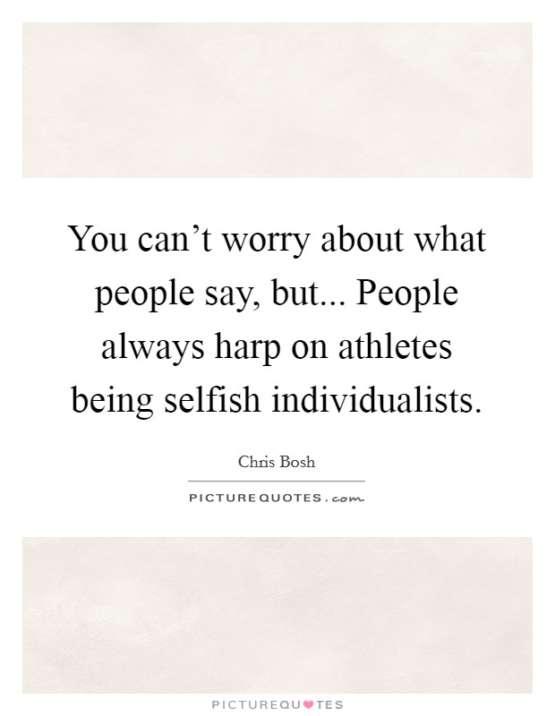 You can't worry about what people say, but... People always harp on athletes being selfish individualists Picture Quote #1