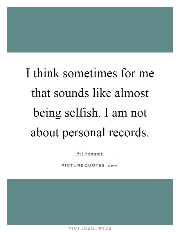 I think sometimes for me that sounds like almost being selfish. I am not about personal records Picture Quote #1