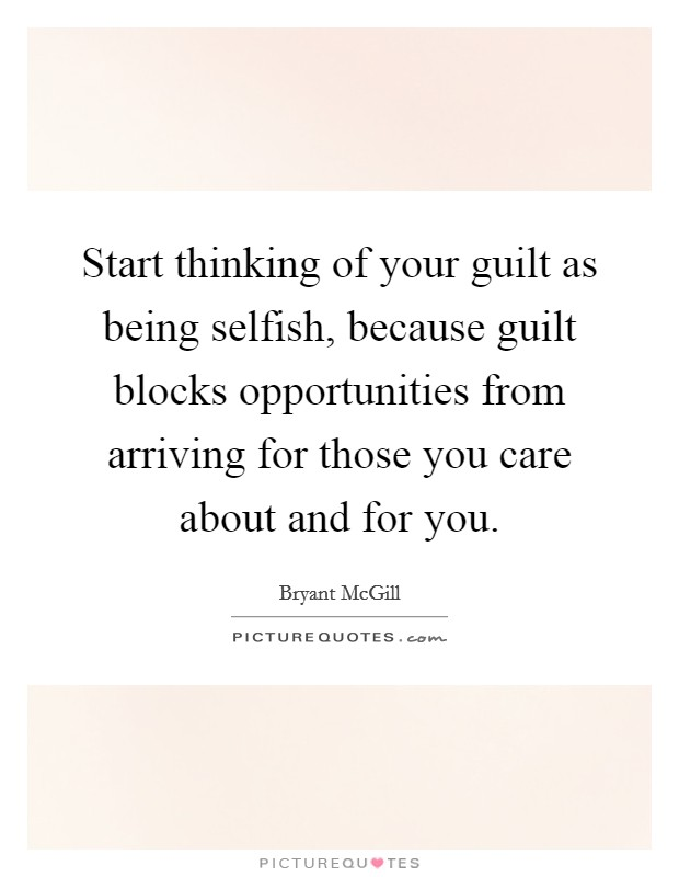 Start thinking of your guilt as being selfish, because guilt blocks opportunities from arriving for those you care about and for you Picture Quote #1
