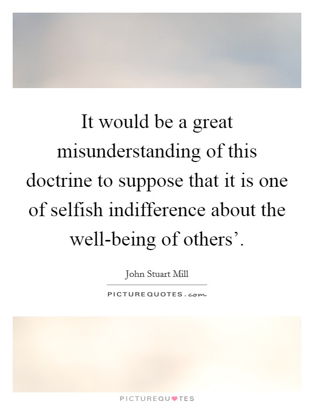 It would be a great misunderstanding of this doctrine to suppose that it is one of selfish indifference about the well-being of others' Picture Quote #1