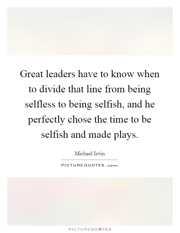 Great leaders have to know when to divide that line from being selfless to being selfish, and he perfectly chose the time to be selfish and made plays Picture Quote #1