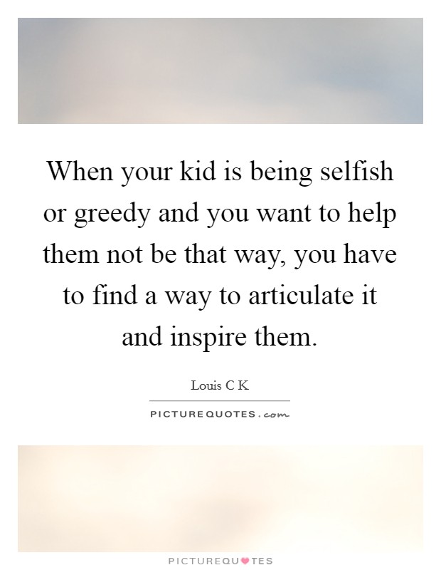 When your kid is being selfish or greedy and you want to help them not be that way, you have to find a way to articulate it and inspire them Picture Quote #1