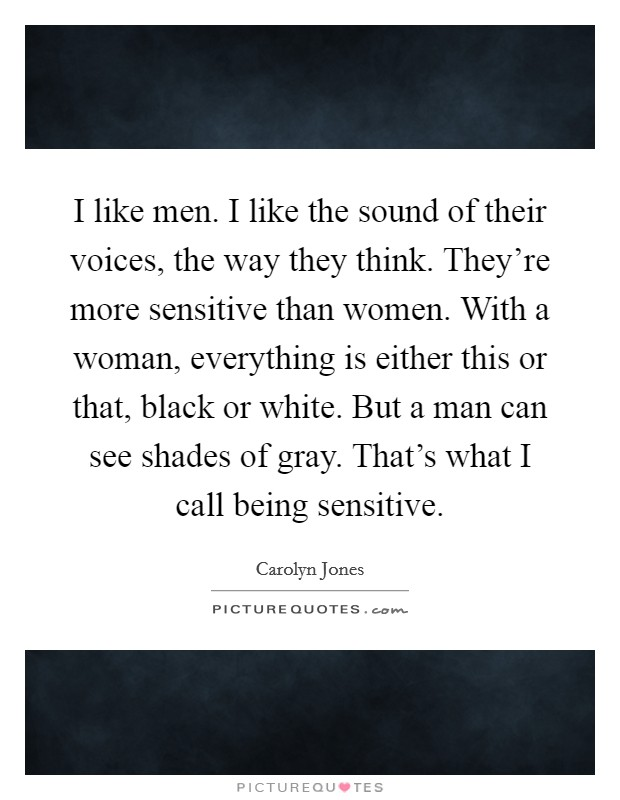 I like men. I like the sound of their voices, the way they think. They're more sensitive than women. With a woman, everything is either this or that, black or white. But a man can see shades of gray. That's what I call being sensitive Picture Quote #1