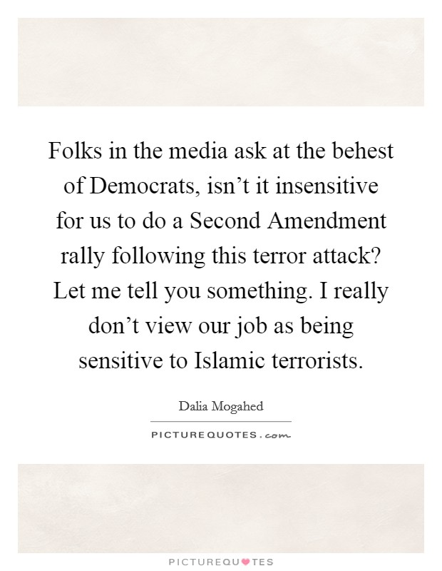 Folks in the media ask at the behest of Democrats, isn't it insensitive for us to do a Second Amendment rally following this terror attack? Let me tell you something. I really don't view our job as being sensitive to Islamic terrorists Picture Quote #1
