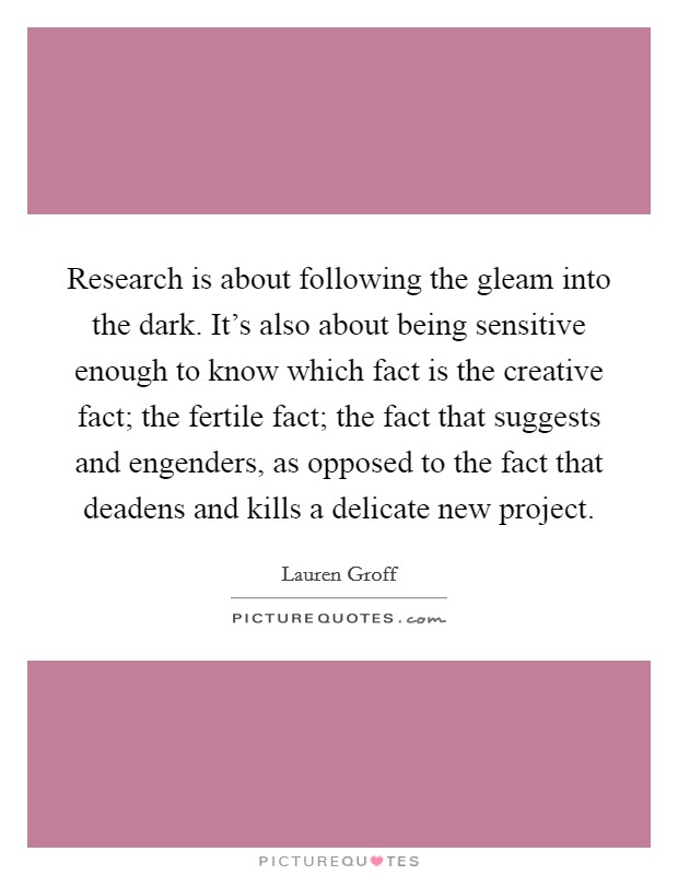 Research is about following the gleam into the dark. It's also about being sensitive enough to know which fact is the creative fact; the fertile fact; the fact that suggests and engenders, as opposed to the fact that deadens and kills a delicate new project Picture Quote #1