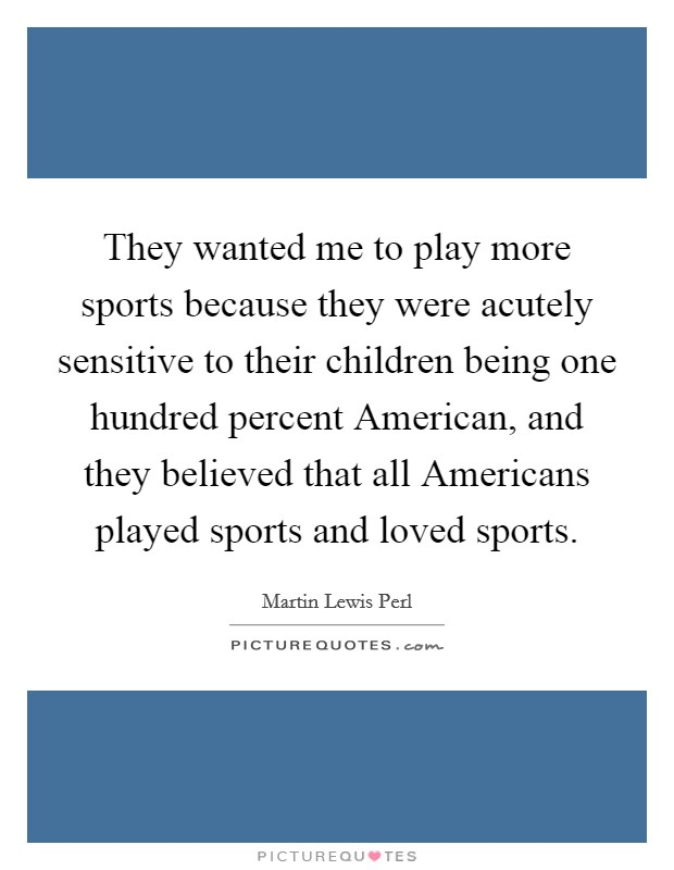 They wanted me to play more sports because they were acutely sensitive to their children being one hundred percent American, and they believed that all Americans played sports and loved sports Picture Quote #1