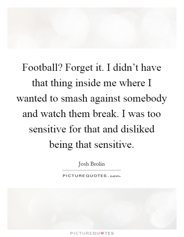 Football? Forget it. I didn't have that thing inside me where I wanted to smash against somebody and watch them break. I was too sensitive for that and disliked being that sensitive Picture Quote #1