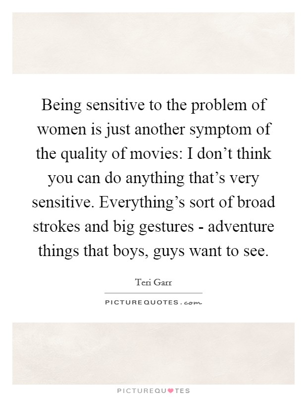 Being sensitive to the problem of women is just another symptom of the quality of movies: I don't think you can do anything that's very sensitive. Everything's sort of broad strokes and big gestures - adventure things that boys, guys want to see Picture Quote #1