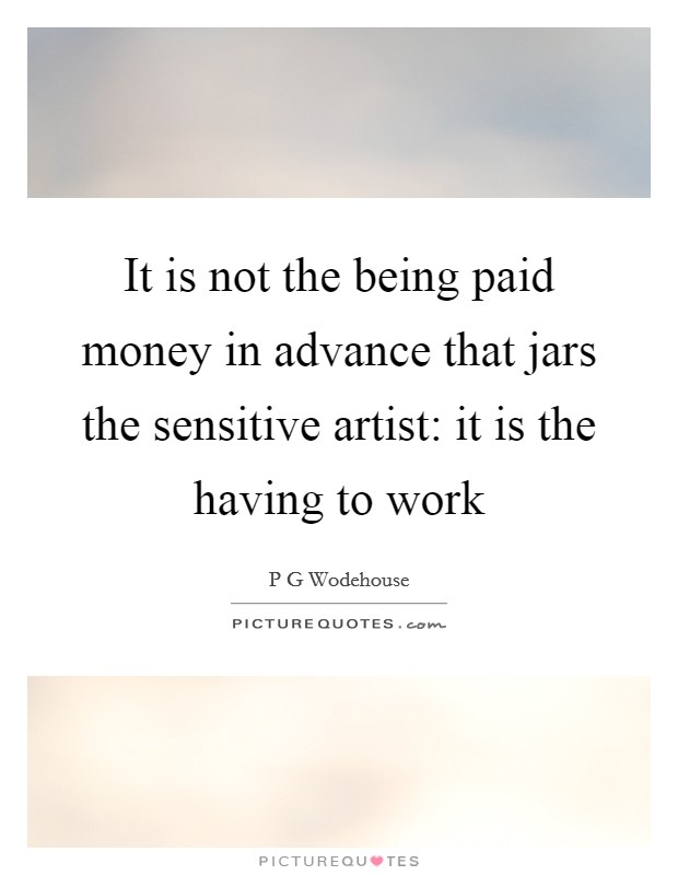 It is not the being paid money in advance that jars the sensitive artist: it is the having to work Picture Quote #1