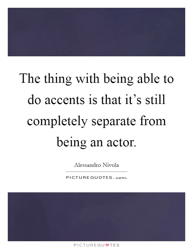 The thing with being able to do accents is that it's still completely separate from being an actor Picture Quote #1