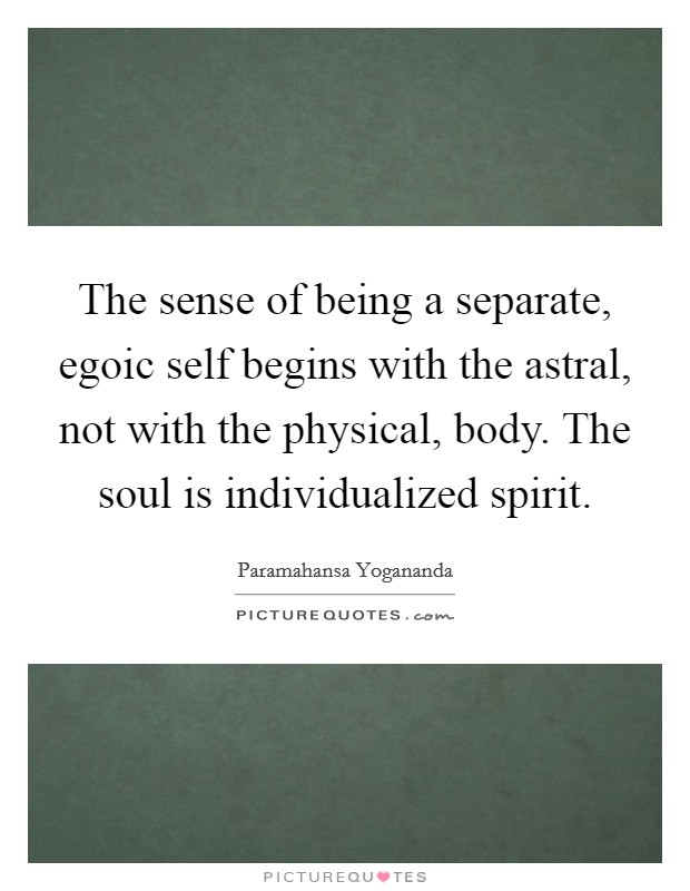 The sense of being a separate, egoic self begins with the astral, not with the physical, body. The soul is individualized spirit Picture Quote #1